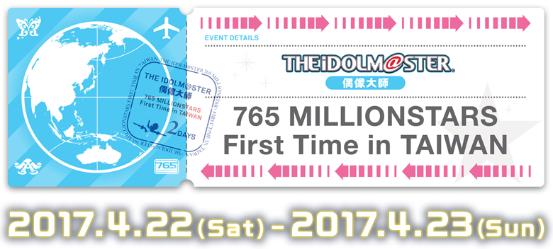 THE IDOLM@STER 765 MILLIONSTARS First Time in TAIWAN 2017.4.22(Sat) - 2017.4.23(Sun)